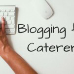 Four Benefits to Blogging for Caterers
